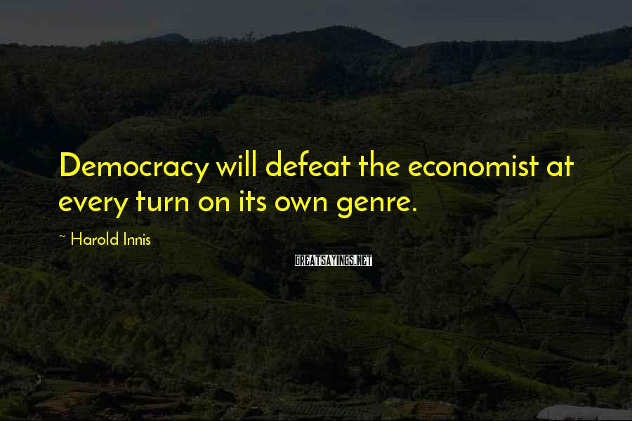 Harold Innis Sayings: Democracy will defeat the economist at every turn on its own genre.