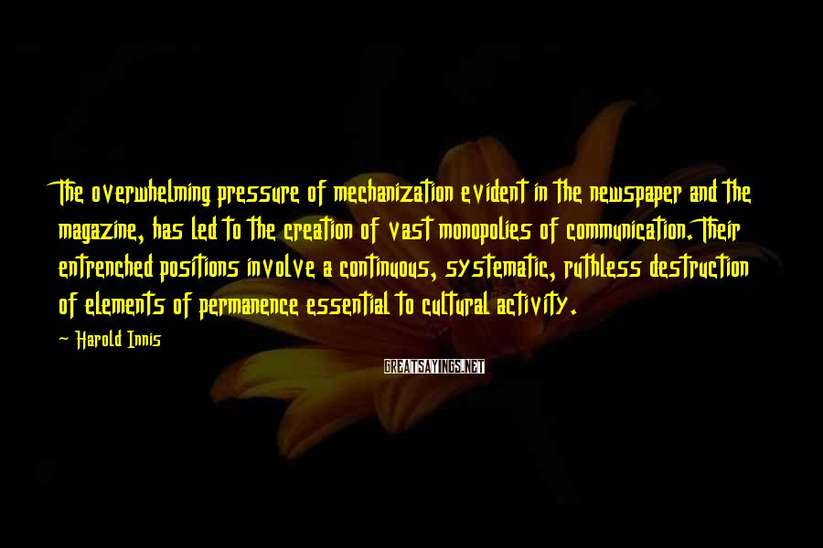 Harold Innis Sayings: The overwhelming pressure of mechanization evident in the newspaper and the magazine, has led to