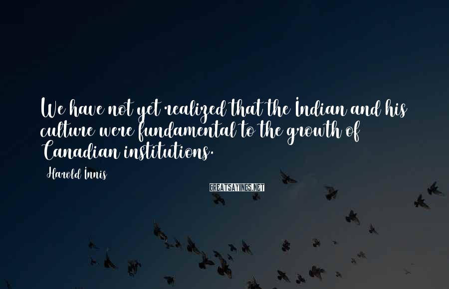 Harold Innis Sayings: We have not yet realized that the Indian and his culture were fundamental to the