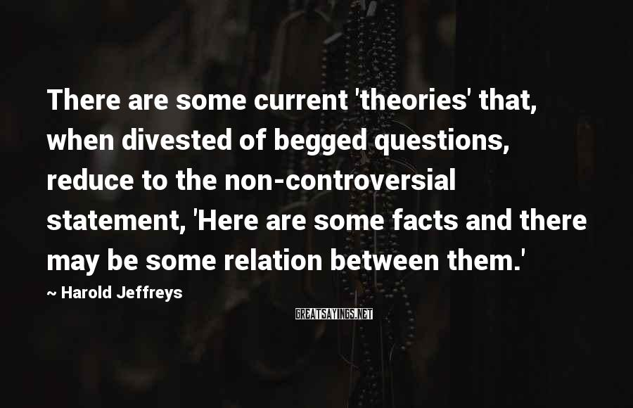 Harold Jeffreys Sayings: There are some current 'theories' that, when divested of begged questions, reduce to the non-controversial
