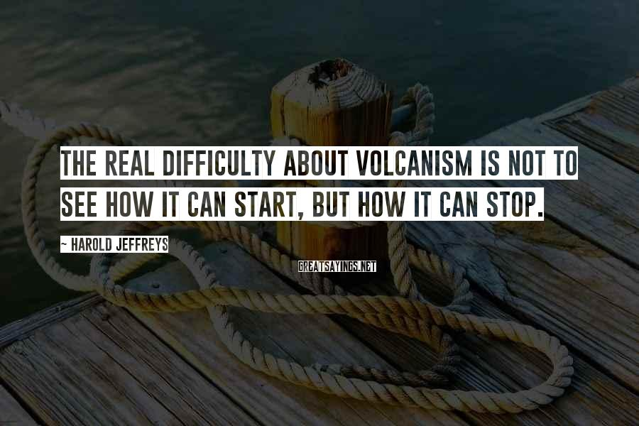 Harold Jeffreys Sayings: The real difficulty about volcanism is not to see how it can start, but how