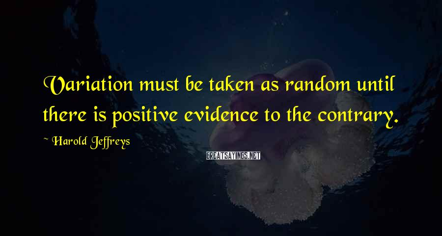 Harold Jeffreys Sayings: Variation must be taken as random until there is positive evidence to the contrary.