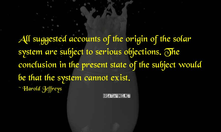 Harold Jeffreys Sayings: All suggested accounts of the origin of the solar system are subject to serious objections.