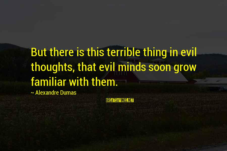 Harold Loukes Sayings By Alexandre Dumas: But there is this terrible thing in evil thoughts, that evil minds soon grow familiar