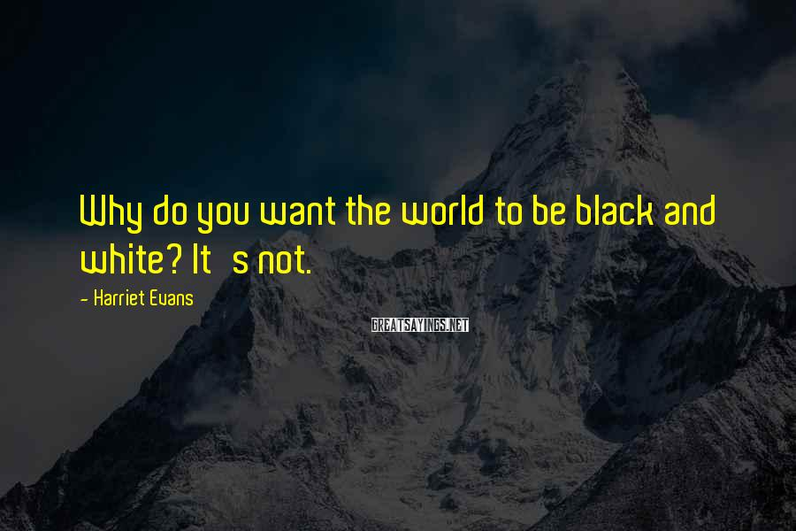 Harriet Evans Sayings: Why do you want the world to be black and white? It's not.