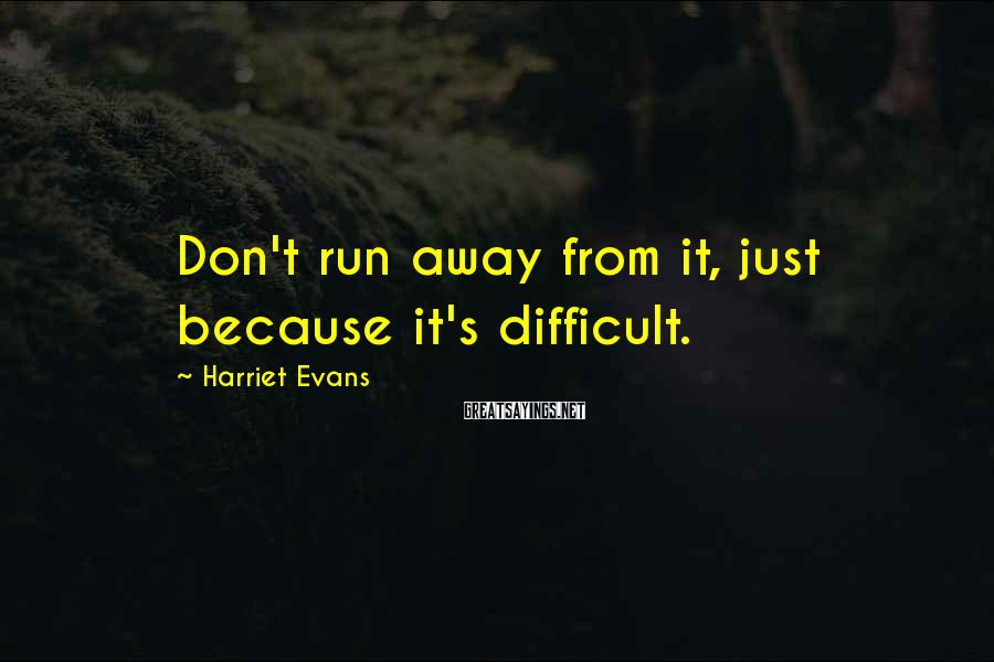 Harriet Evans Sayings: Don't run away from it, just because it's difficult.