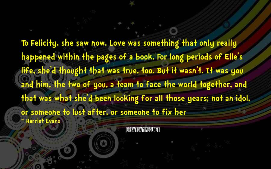 Harriet Evans Sayings: To Felicity, she saw now. Love was something that only really happened within the pages