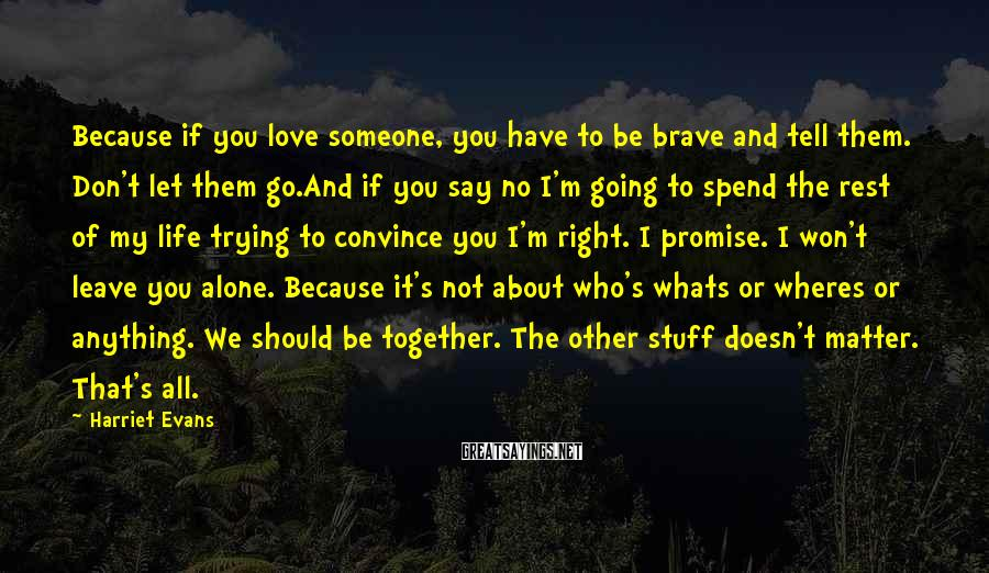 Harriet Evans Sayings: Because if you love someone, you have to be brave and tell them. Don't let
