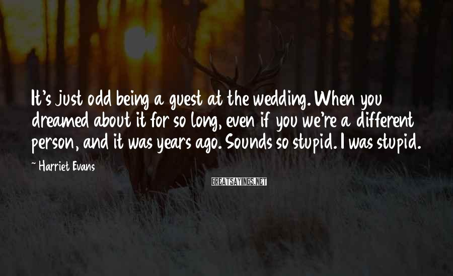 Harriet Evans Sayings: It's just odd being a guest at the wedding. When you dreamed about it for