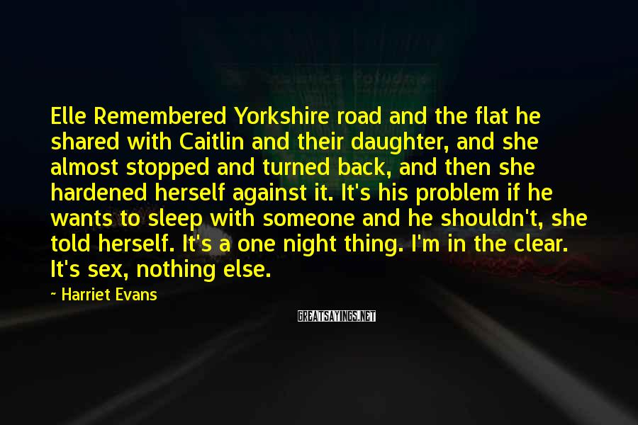 Harriet Evans Sayings: Elle Remembered Yorkshire road and the flat he shared with Caitlin and their daughter, and