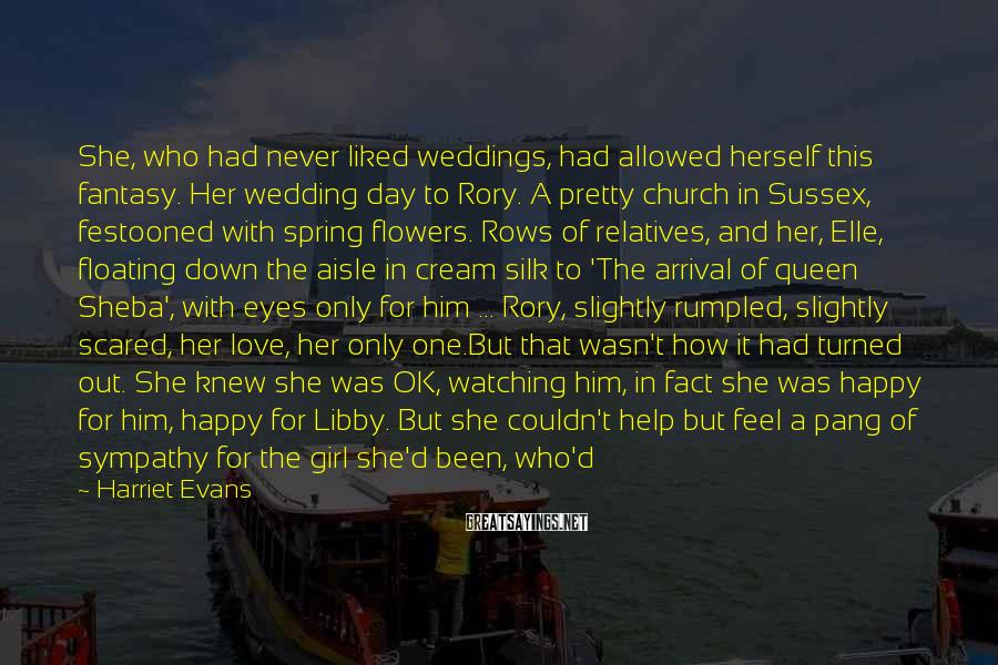 Harriet Evans Sayings: She, who had never liked weddings, had allowed herself this fantasy. Her wedding day to