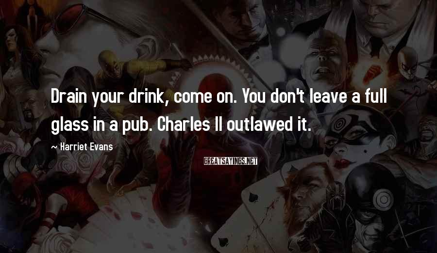 Harriet Evans Sayings: Drain your drink, come on. You don't leave a full glass in a pub. Charles
