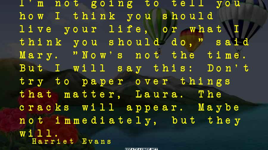 Harriet Evans Sayings: I'm not going to tell you how I think you should live your life, or