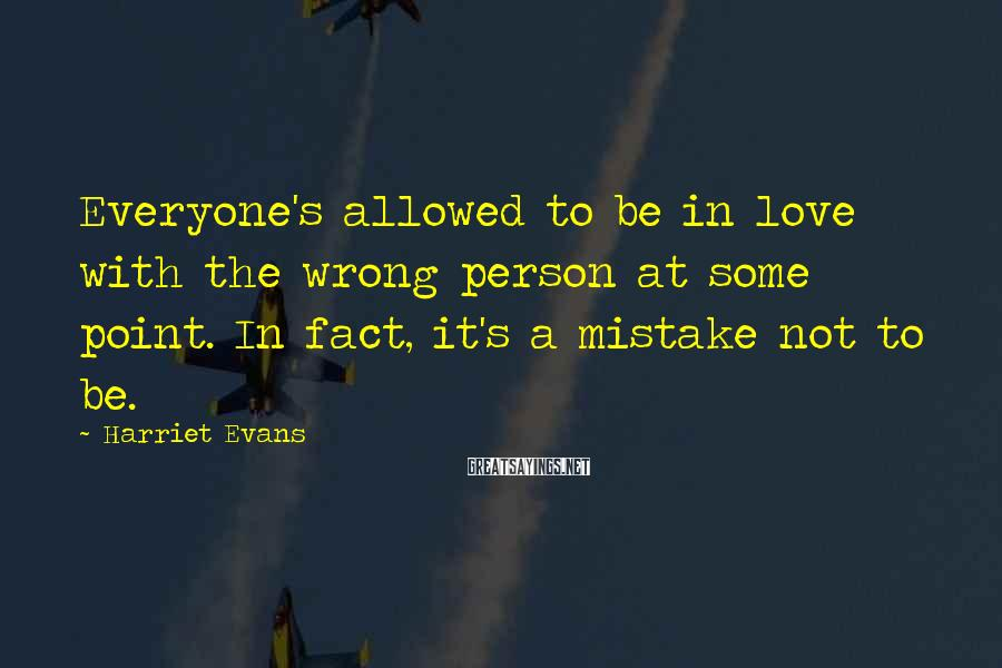 Harriet Evans Sayings: Everyone's allowed to be in love with the wrong person at some point. In fact,