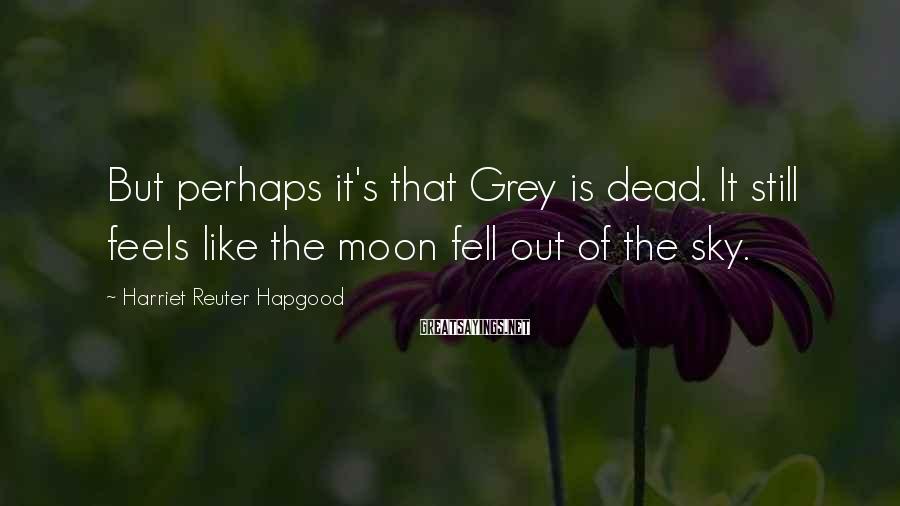 Harriet Reuter Hapgood Sayings: But perhaps it's that Grey is dead. It still feels like the moon fell out