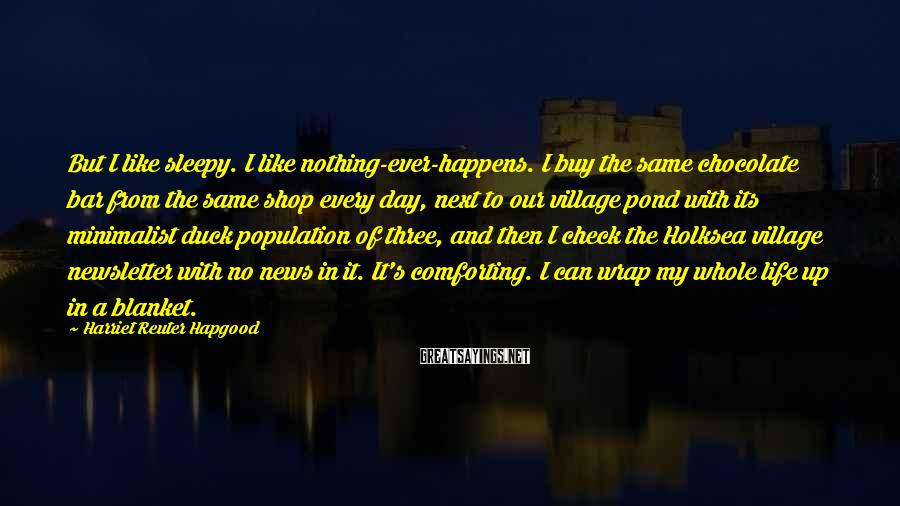 Harriet Reuter Hapgood Sayings: But I like sleepy. I like nothing-ever-happens. I buy the same chocolate bar from the
