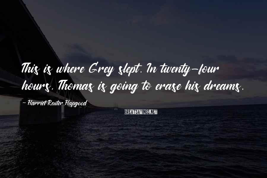 Harriet Reuter Hapgood Sayings: This is where Grey slept. In twenty-four hours, Thomas is going to erase his dreams.