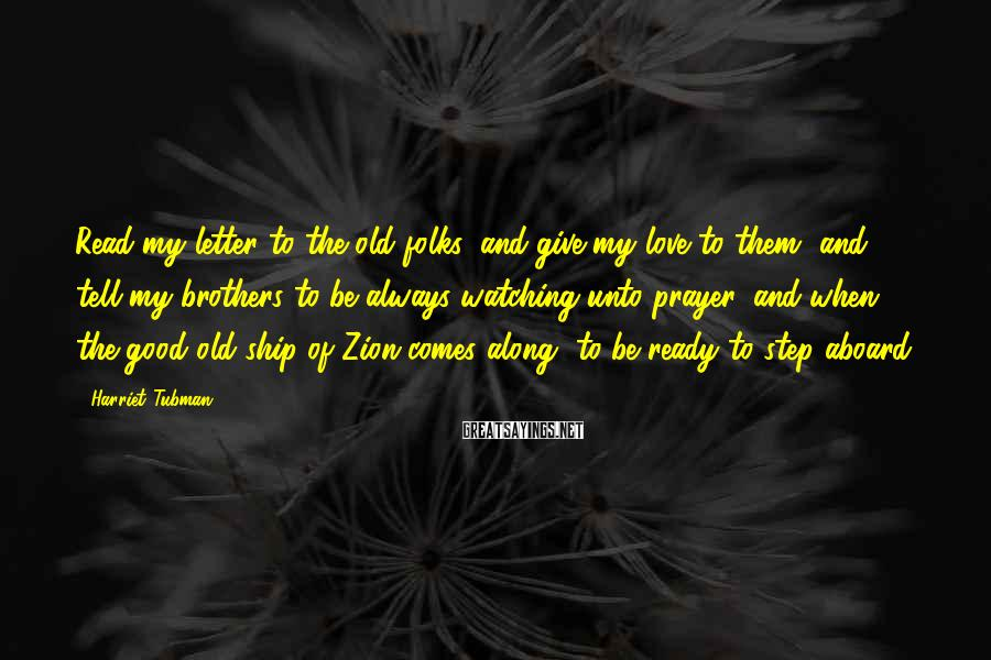 Harriet Tubman Sayings: Read my letter to the old folks, and give my love to them, and tell