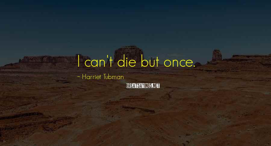 Harriet Tubman Sayings: I can't die but once.