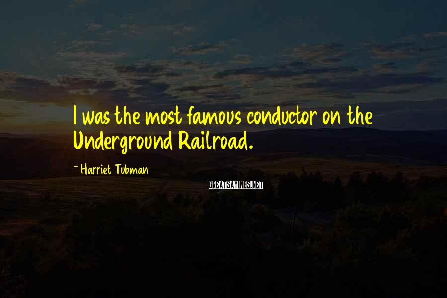 Harriet Tubman Sayings: I was the most famous conductor on the Underground Railroad.