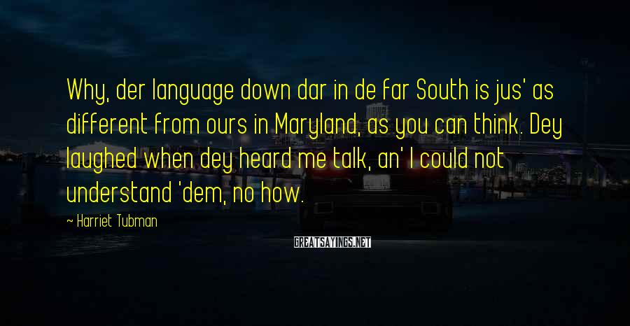 Harriet Tubman Sayings: Why, der language down dar in de far South is jus' as different from ours