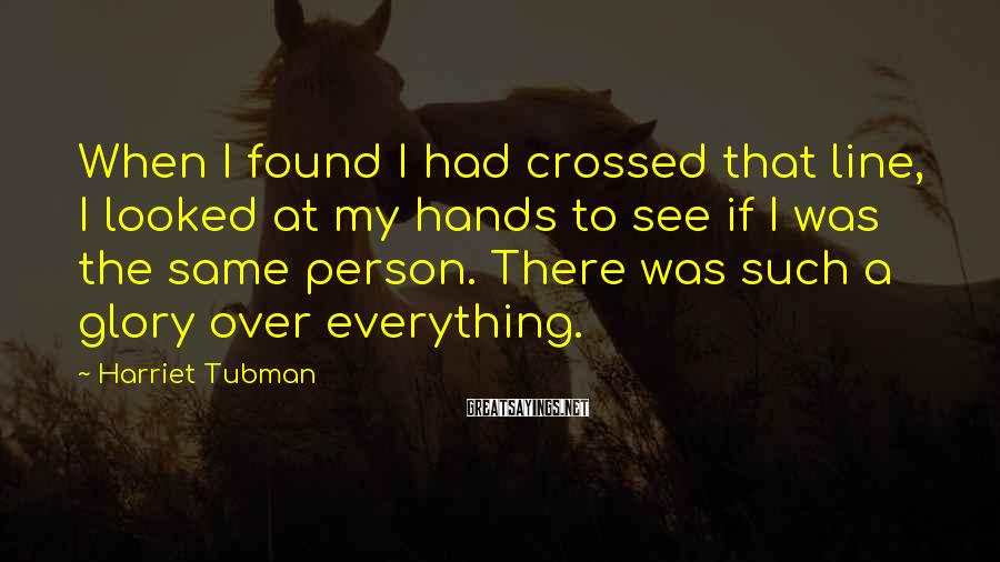Harriet Tubman Sayings: When I found I had crossed that line, I looked at my hands to see