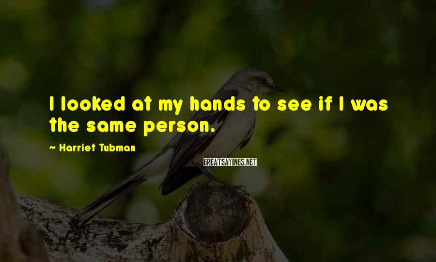 Harriet Tubman Sayings: I looked at my hands to see if I was the same person.