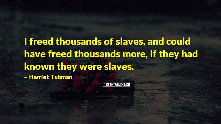 Harriet Tubman Sayings: I freed thousands of slaves, and could have freed thousands more, if they had known