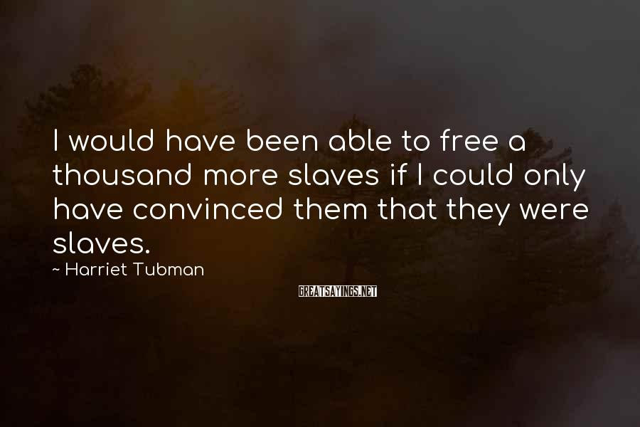 Harriet Tubman Sayings: I would have been able to free a thousand more slaves if I could only