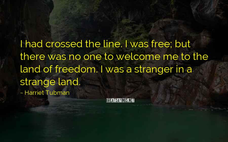 Harriet Tubman Sayings: I had crossed the line. I was free; but there was no one to welcome