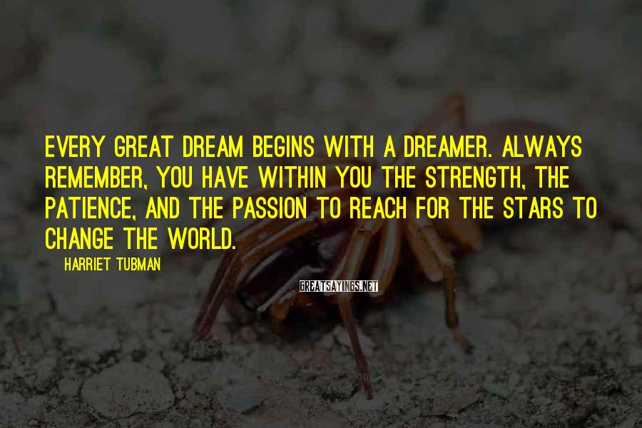 Harriet Tubman Sayings: Every great dream begins with a dreamer. Always remember, you have within you the strength,