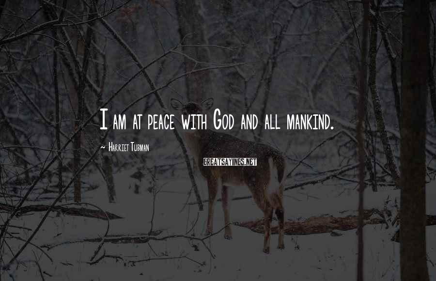 Harriet Tubman Sayings: I am at peace with God and all mankind.