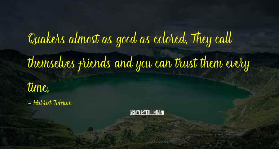 Harriet Tubman Sayings: Quakers almost as good as colored. They call themselves friends and you can trust them