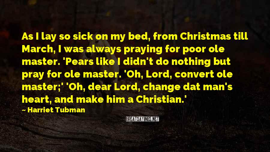 Harriet Tubman Sayings: As I lay so sick on my bed, from Christmas till March, I was always
