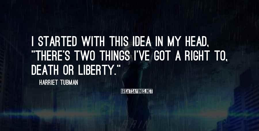 """Harriet Tubman Sayings: I started with this idea in my head, """"There's two things I've got a right"""