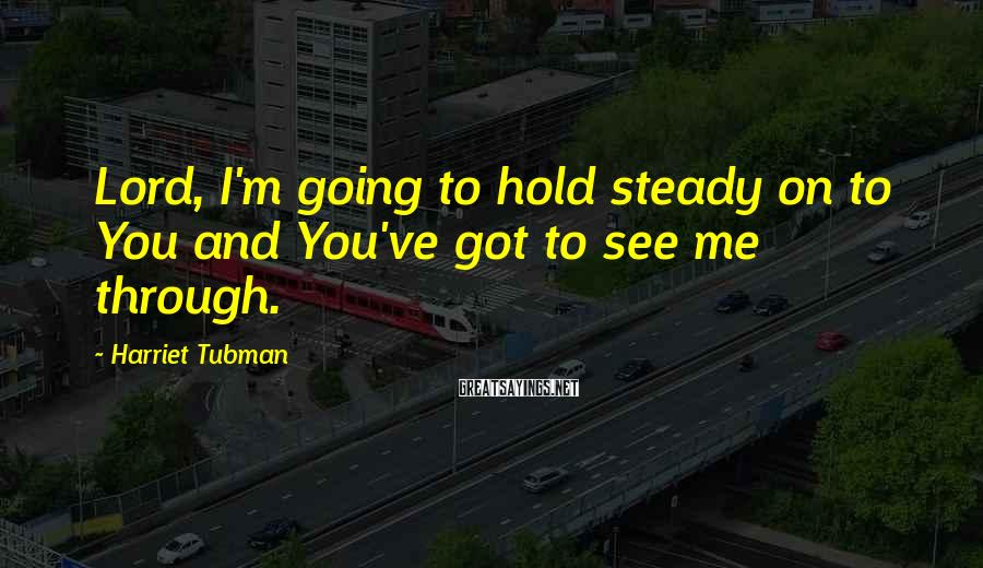 Harriet Tubman Sayings: Lord, I'm going to hold steady on to You and You've got to see me