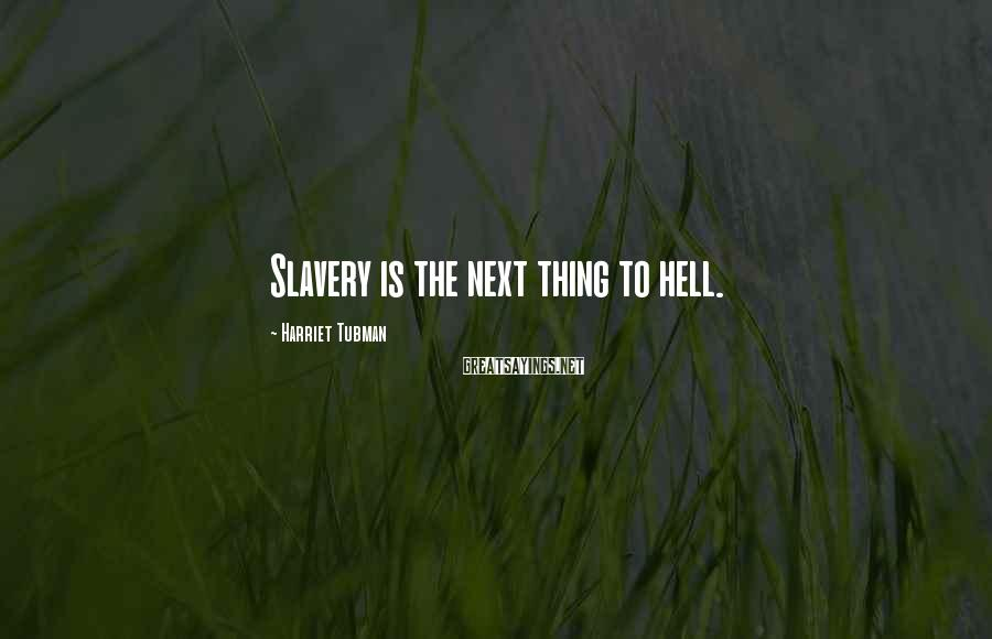 Harriet Tubman Sayings: Slavery is the next thing to hell.