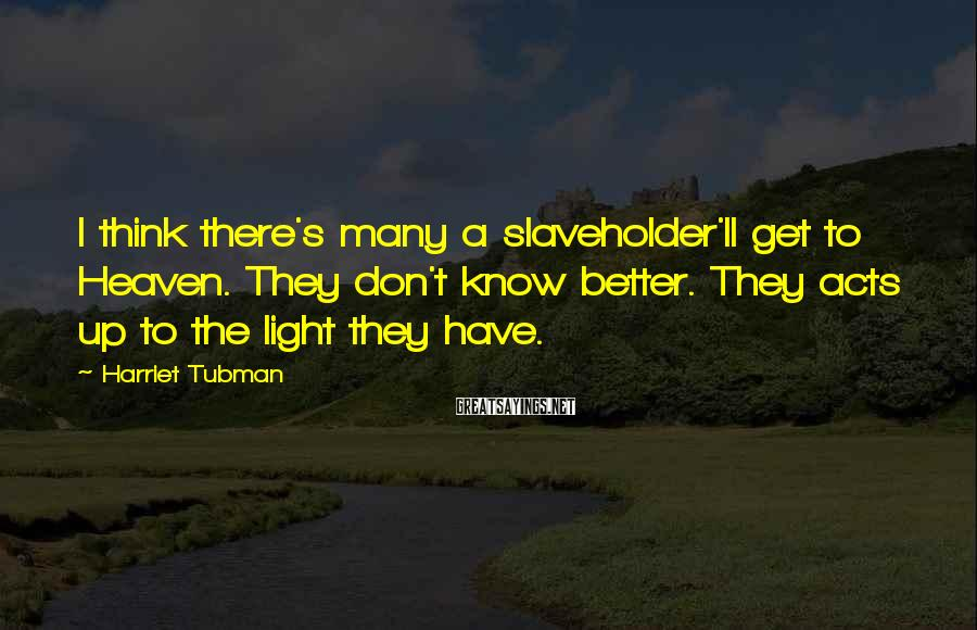 Harriet Tubman Sayings: I think there's many a slaveholder'll get to Heaven. They don't know better. They acts