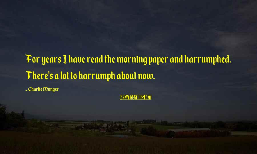 Harrumphed Sayings By Charlie Munger: For years I have read the morning paper and harrumphed. There's a lot to harrumph