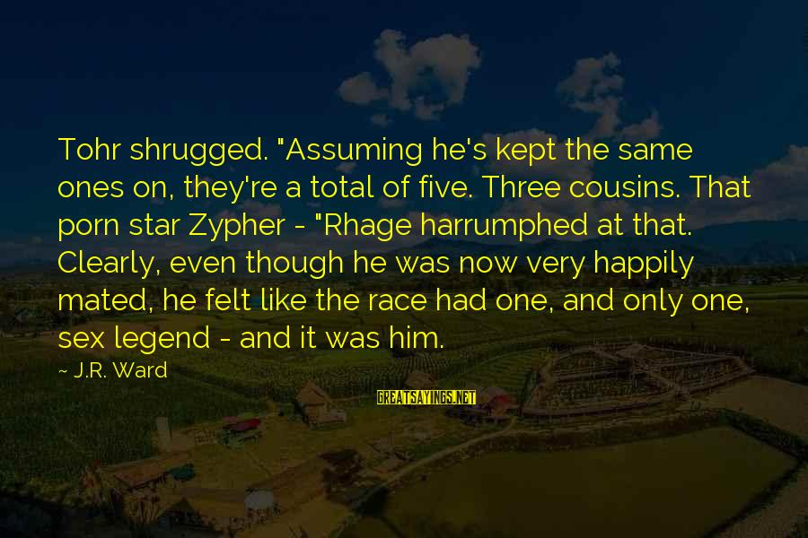 """Harrumphed Sayings By J.R. Ward: Tohr shrugged. """"Assuming he's kept the same ones on, they're a total of five. Three"""