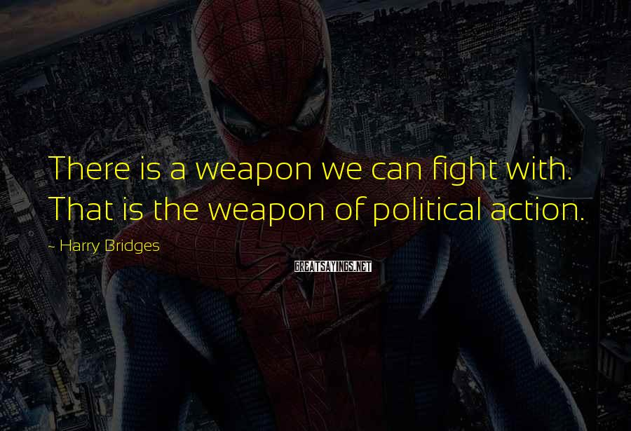 Harry Bridges Sayings: There is a weapon we can fight with. That is the weapon of political action.