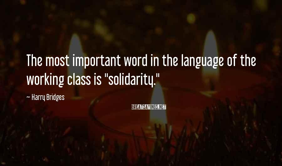 """Harry Bridges Sayings: The most important word in the language of the working class is """"solidarity."""""""