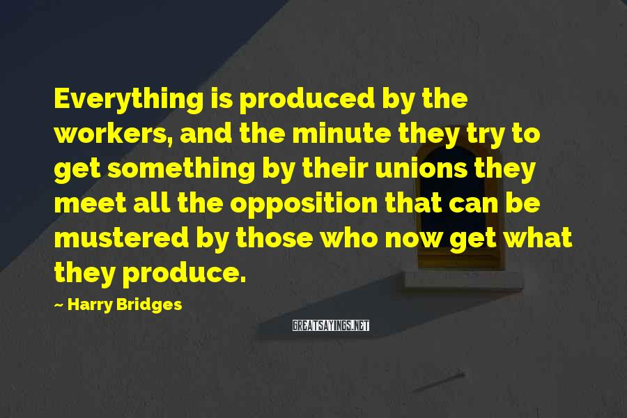 Harry Bridges Sayings: Everything is produced by the workers, and the minute they try to get something by