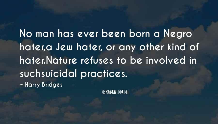 Harry Bridges Sayings: No man has ever been born a Negro hater,a Jew hater, or any other kind
