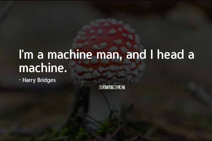Harry Bridges Sayings: I'm a machine man, and I head a machine.