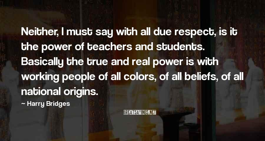 Harry Bridges Sayings: Neither, I must say with all due respect, is it the power of teachers and