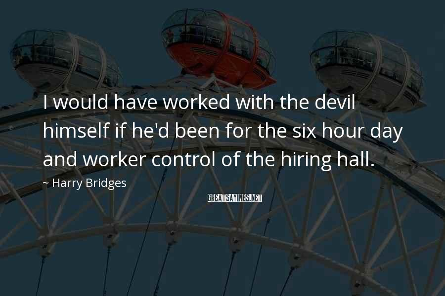 Harry Bridges Sayings: I would have worked with the devil himself if he'd been for the six hour