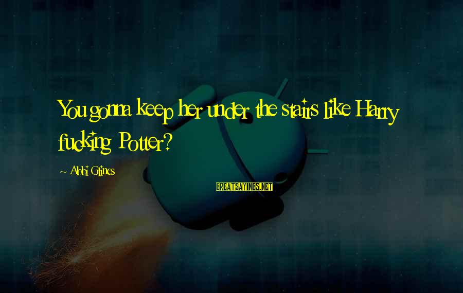 Harry Potter Stairs Sayings By Abbi Glines: You gonna keep her under the stairs like Harry fucking Potter?