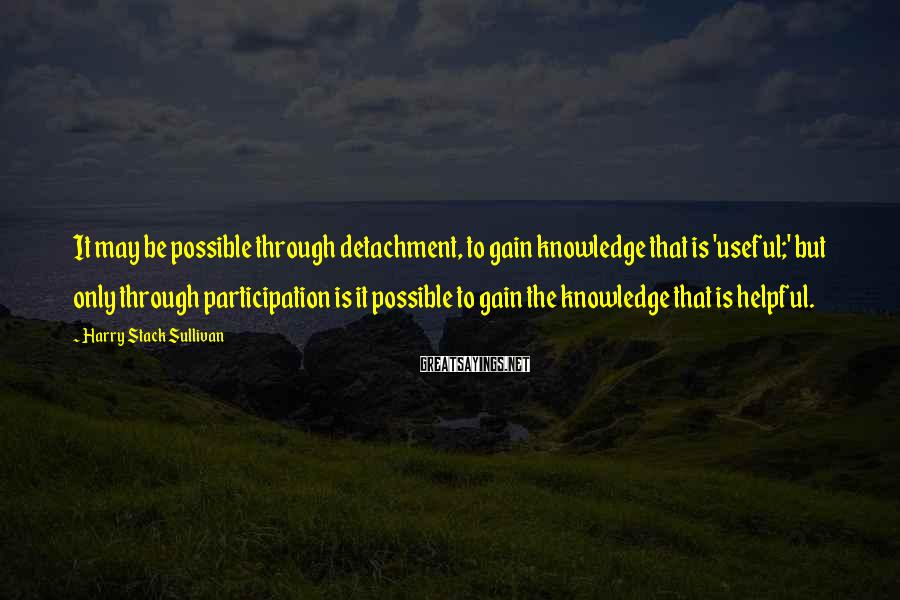 Harry Stack Sullivan Sayings: It may be possible through detachment, to gain knowledge that is 'useful;' but only through