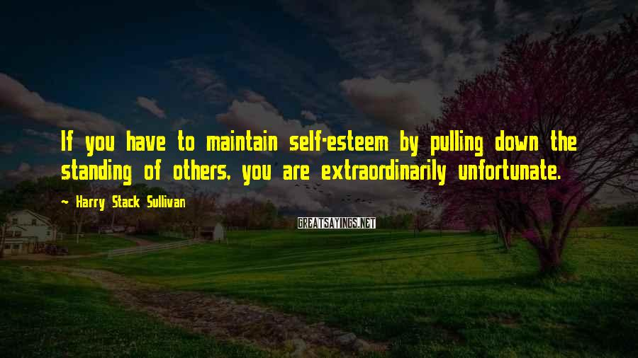 Harry Stack Sullivan Sayings: If you have to maintain self-esteem by pulling down the standing of others, you are